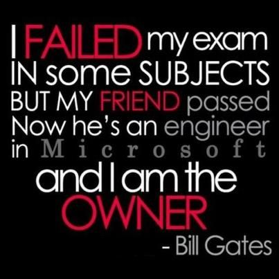 """"""" I FAILED my exam in some subjects but my friend passed and now he's an engineer in Microsoft and I am the OWNER"""". -Bill Gates    #quotes #career #inspirational"""