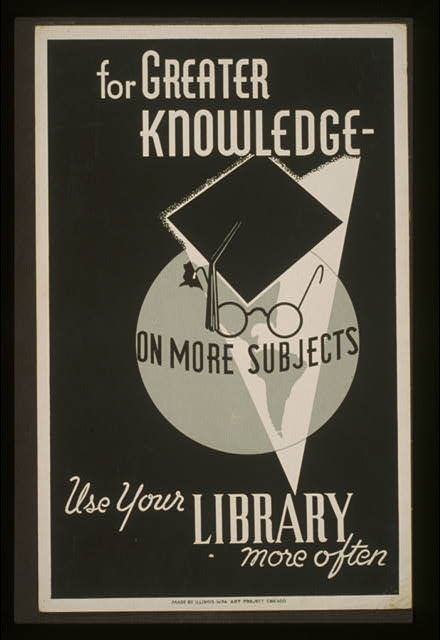 For greater knowledge on more subjects use your library more often.    CREATED/PUBLISHED  Chicago : Illinois WPA Art Project, [between 1936 and 1941]    SUMMARY  Poster showing a mortarboard and a pair of glasses superimposed over a globe, promoting use of libraries.    NOTES  Work Projects Administration Poster Collection (Library of Congress).