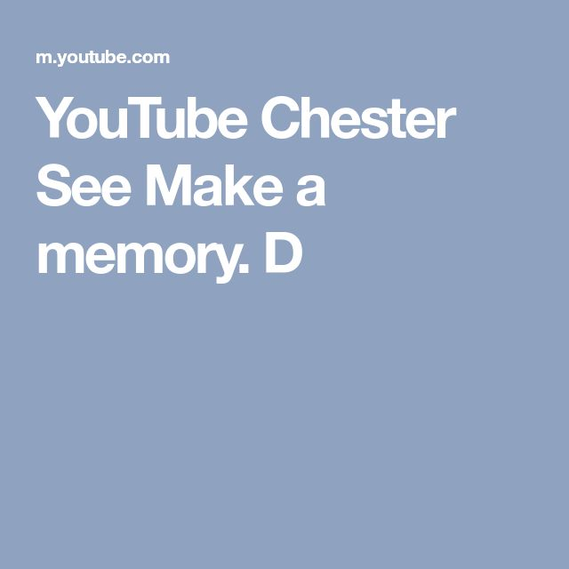 YouTube Chester See   Make a memory.  D