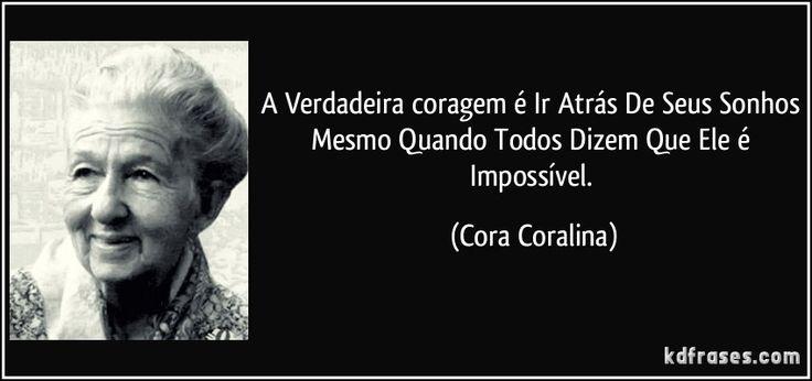 A Verdadeira coragem é Ir Atrás De Seus Sonhos Mesmo Quando Todos Dizem Que Ele é Impossível. (Cora Coralina)