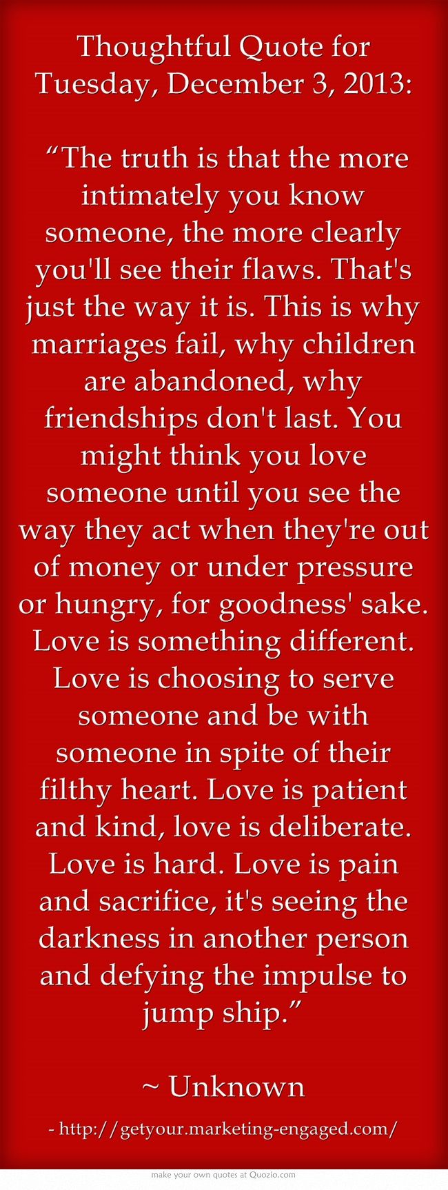 """Thoughtful Quote for Tuesday, December 3, 2013:  """"The truth is that the more intimately you know someone, the more clearly you'll see their flaws. That's just the way it is. This is why marriages fail, why children are abandoned, why friendships don't last. You might think you love someone until you see the way they act when they're out of money or under pressure or hungry, for goodness' sake. Love is something different. Love is choosing to serve someone and be with..."""