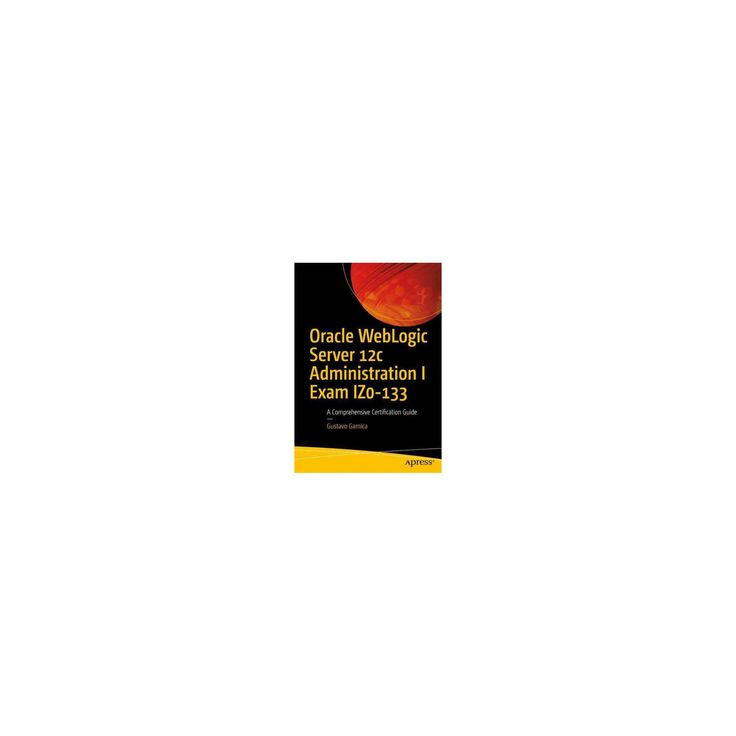 Oracle Weblogic Server 12c Administration I Exam Iz0-133 : A Comprehensive Certification Guide
