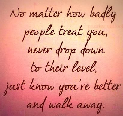 No matter how badly people treat you, never drop down to their level, just know