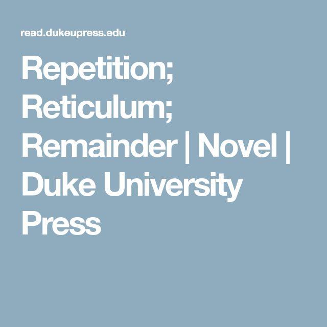 Repetition; Reticulum; Remainder   Novel   Duke University Press