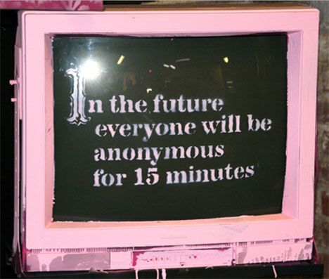 """""""In the future, everyone will be anonymous for 15 minutes"""" Banksy"""