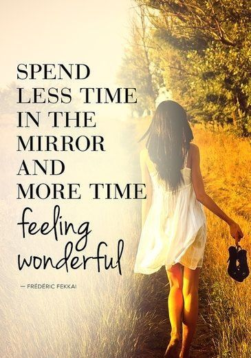 Spend less time in the mirror and more time feeling wonderful.