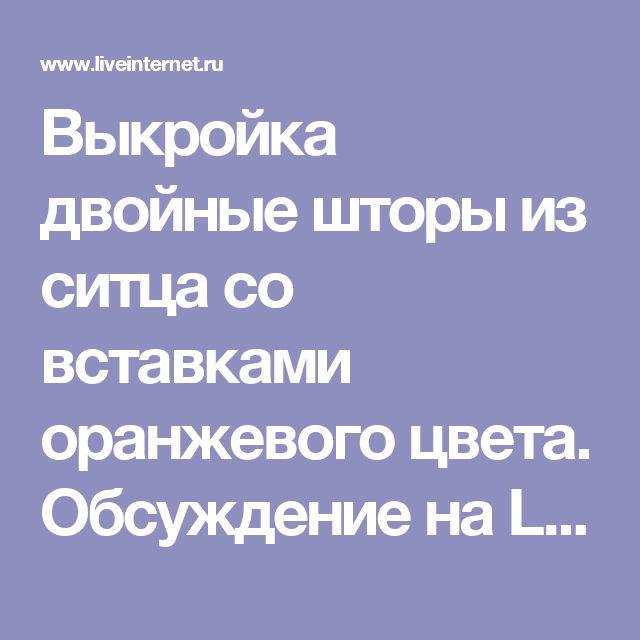 Выкройка двойные шторы из ситца со вставками оранжевого цвета. Обсуждение на LiveInternet - Российский Сервис Онлайн-Дневников