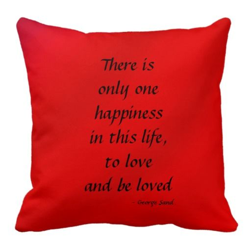 """To Love and Be Loved Square Pillow Red Gradient - This red pillow, in our """"Gradients"""" pattern, will brighten any room! One side says """"There is only one happiness in this life, to love and be loved"""", the other side has your text - eg names and wedding date. A great gift for valentine's day, a wedding, new home, or housewarming party. See more at www.zazzle.com/SocolikCardShop*. All Rights Reserved © 2013 Alan & Marcia Socolik. #ValentinesDayGifts #RedPillows #Pillows #Romance #RomanticSayings"""