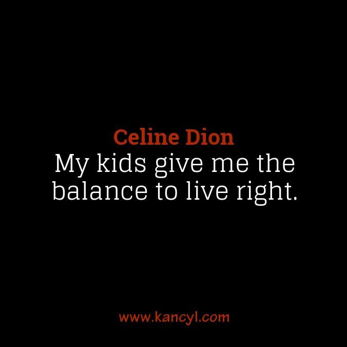 """""""My kids give me the balance to live right."""", Celine Dion"""