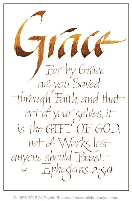 "Ephesians 2:8-9 ""For by grace you are saved through faith, and that not of your selves, it is the gift of God, not of works, lest anyone should boast."""