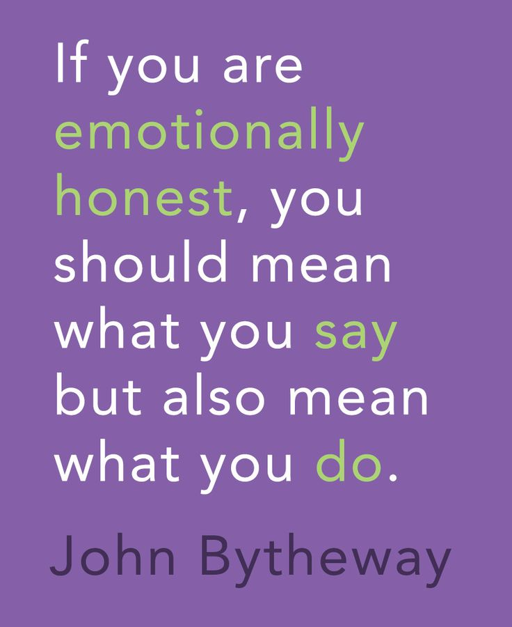 """""""If you are emotionally honest, you should mean what you say but also mean what you do."""" -John Bytheway"""