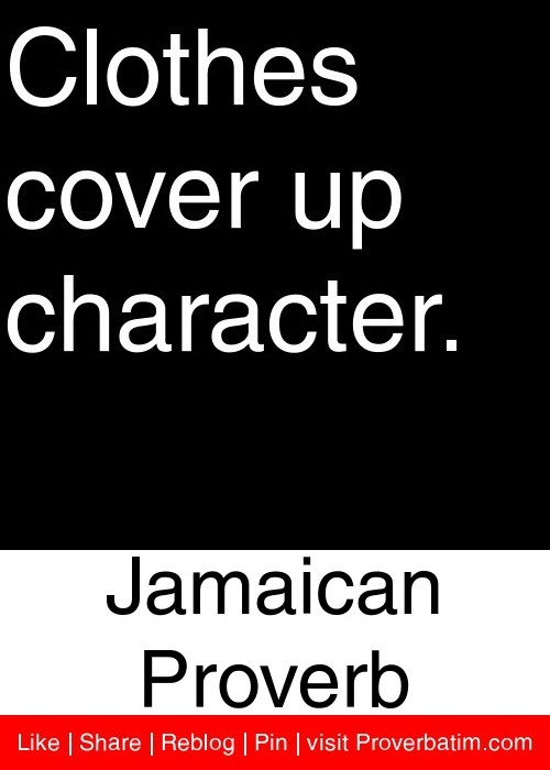 Clothes cover up character. - Jamaican Proverb #proverbs #quotes