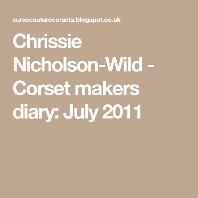 Chrissie Nicholson-Wild - Corset makers diary: July 2011