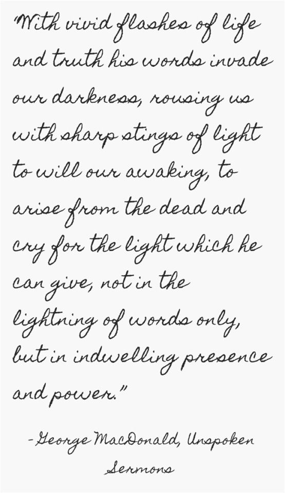 With vivid flashes of life and truth His words invade our darkness, rousing us  with sharp stings of light to will our awaking, to arise from the dead and cry for the light which He can give, not in the lightning of words only, but in indwelling presence and power. -- George MacDonald