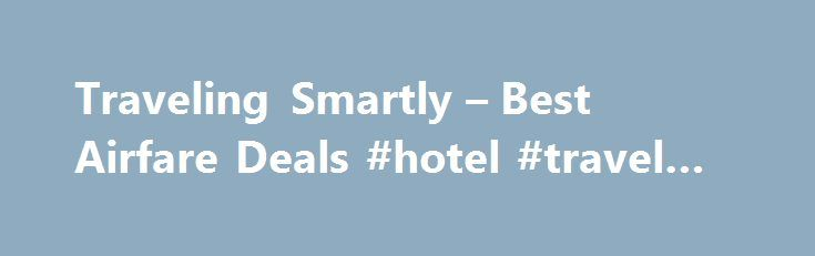 Traveling Smartly – Best Airfare Deals #hotel #travel #deals http://travel.remmont.com/traveling-smartly-best-airfare-deals-hotel-travel-deals/  #best airfare deals # Best Airfare Deals Searching for the most benefited airfare deals can be more of an adventure rather than experiencing the most waited long term holiday vacation trip with family members or relatives. Even though airfares with most of the major online ticket agencies are generally similar but there's always a chance […]The post…