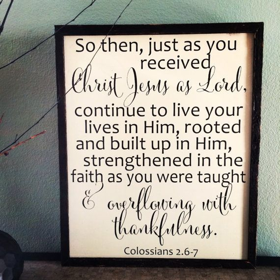 """So then, just as you received Christ Jesus as Lord, continue to live your lives in him, rooted and built up in him, strengthened in the faith as you were taught, and overflowing with thankfulness."" -Colossians 2:6-7 https://www.biblegateway.com/passage/?search=Colossians+2%3A6-7&version=NIV"