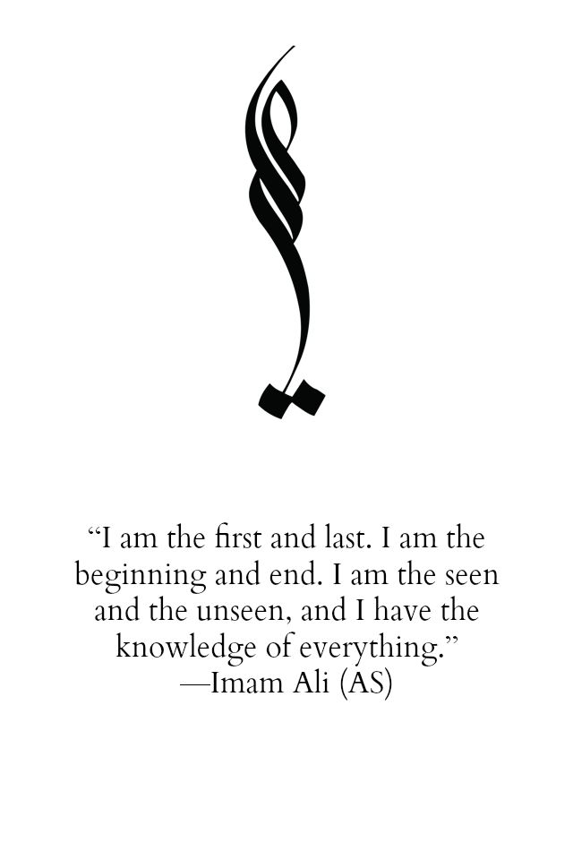 I am the first and last. I am the beginning and end. I am the seen and the unseen, and I have the knowledge of everything. -Hazrat Ali (a.s)