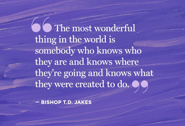 """The most wonderful thing in the world is somebody who knows who they are and knows where they're going and knows what they were created to do""  Bishop T.D. Jakes"
