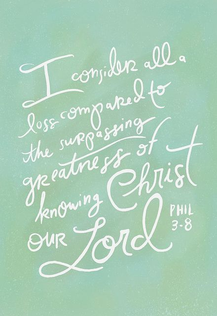 I consider all loss compared to the surpassing greatness of knowing Christ our Lord Phillipians 3:8