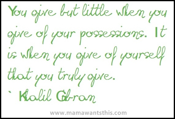 """""""You give but little when you give of your possessions.  It is when you give of yourself that you truly give."""""""
