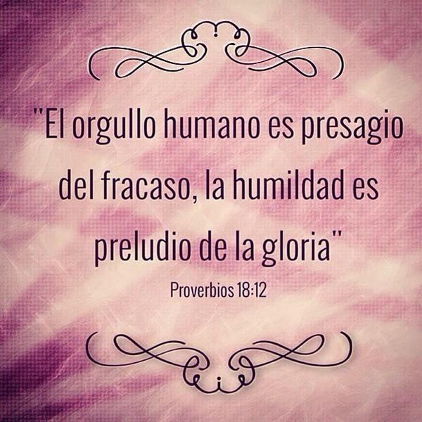 """""""El orgullo humano es presagio de, fracaso, la humildad es preludio de la gloria"""" Proverbios 18:12"""