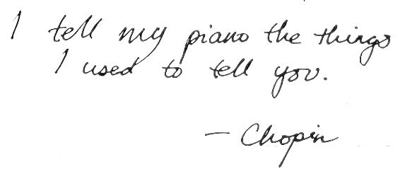 I tell my piano the things I used to tell you. -Chopin