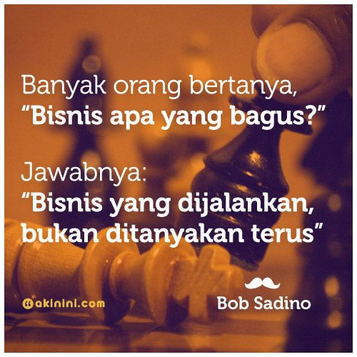 """""""Bisnis apa yg bagus?. Jawabnya adalah: #Bisnis yg dijalankan. Bukan ditanyakan terus!"""" ~Bob Sadino"""