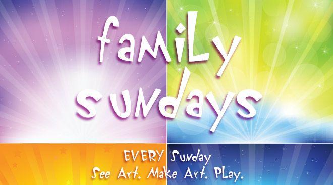 Family Sundays. EVERY Sunday. See Art. Make Art. Play