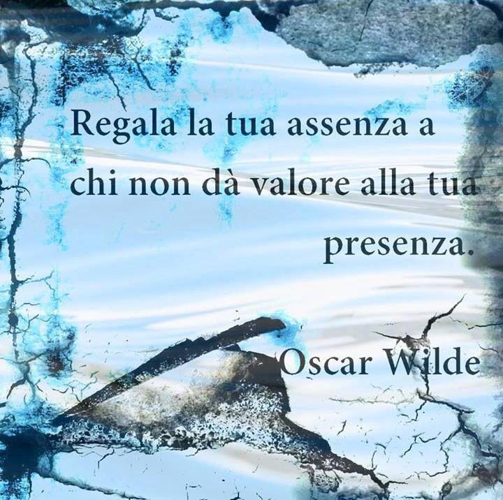 Oscar wilde presenza Regala tu ausencia a quien no valora tu presencia.