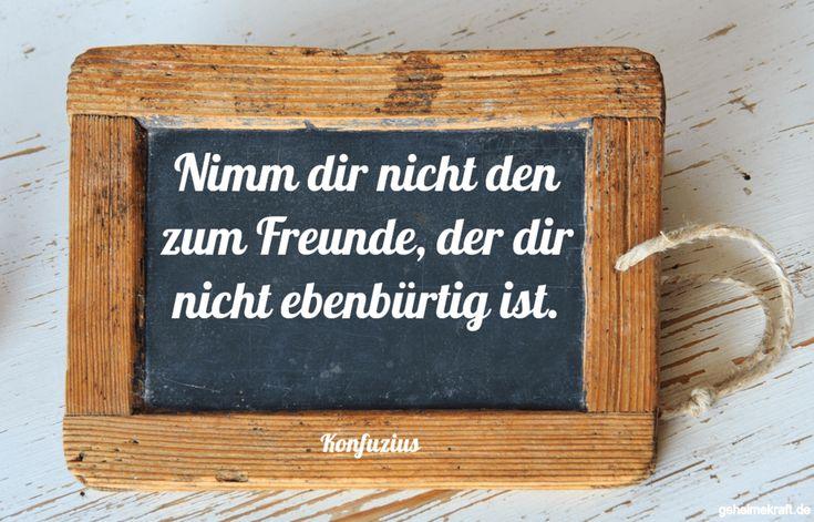 Nimm dir nicht den zum Freunde, der dir nicht ebenbürtig ist. ... gefunden auf https://www.geheimekraft.de/spruch/424