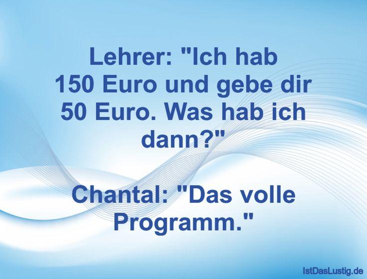 "Lehrer: ""Ich hab 150 Euro und gebe dir 50 Euro. Was hab ich dann?""  Chantal: ""Da… – Ist das lustig?"