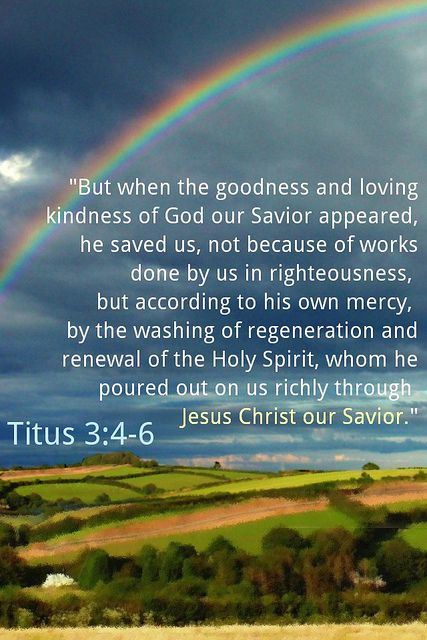 """But when the goodness and loving kindness of God our Savior appeared, he saved us, not because of works done by us in righteousness, but according to HIS own mercy, by the washing of regeneration and renewal of the Holy Spirit, whom HE poured out on us richly through Jesus Christ our Savior.""(Titus 3:4-6)."