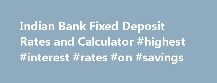 "Indian Bank Fixed Deposit Rates and Calculator #highest #interest #rates #on #savings http://savings.remmont.com/indian-bank-fixed-deposit-rates-and-calculator-highest-interest-rates-on-savings/  Indian Bank Fixed Deposit Rates Indian Bank Fixed Deposit Rates is Rated as ""Excellent!"" by..."