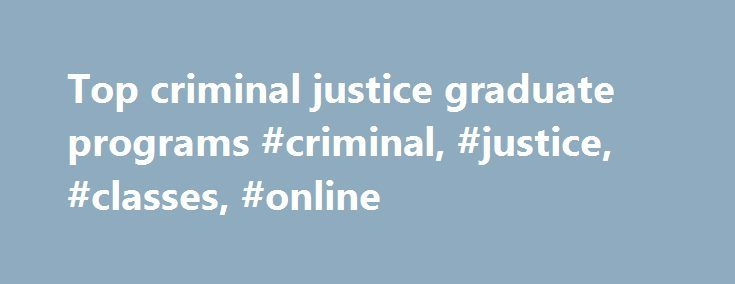 Top criminal justice graduate programs #criminal, #justice, #classes, #online http://fort-worth.remmont.com/top-criminal-justice-graduate-programs-criminal-justice-classes-online/  # Ranking Of Criminal Justice Masters Programs Criminal Justice Master s Degree Program   SJU Online Online Criminal Justice Master s degree program from Saint Joseph s University Online emphasizes theory and challenges involved in the criminal justice system. Read More Criminal Justice Schools Of 2014 University…