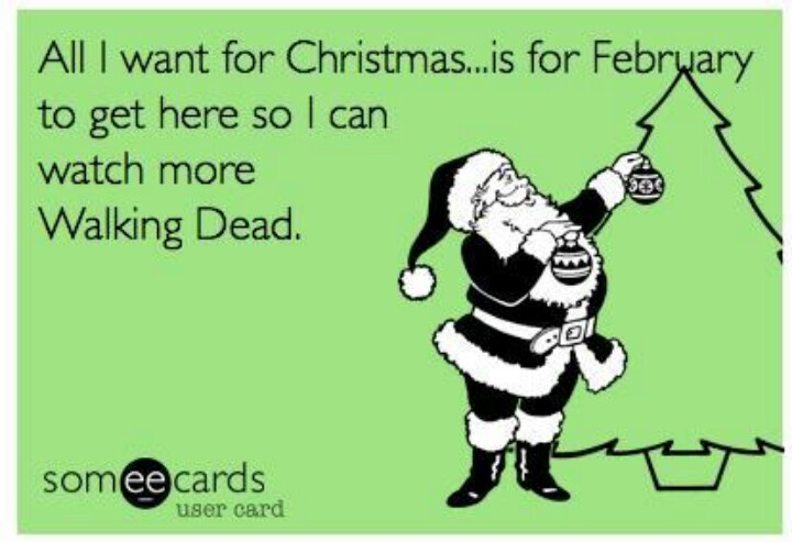 All I want for Christmas is February, so I can watch more Walking Dead - ecard meme - Fangirl - The Walking Dead