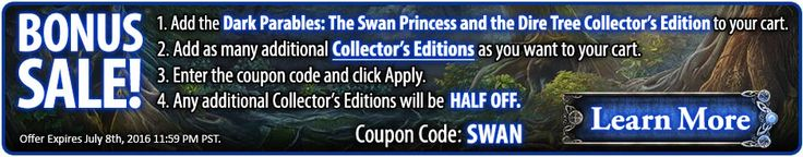 Bonus #sale! Buy Dark Parables 11: The Swan Princess and The Dire Tree Collector's Edition and get any number of other Collector's Edition #games HALF OFF! Use coupon code SWAN at checkout. Offer valid July 7-8, 2016. http://wholovegames.com/hidden-object/dark-parables-11-the-swan-princess-and-the-dire-tree-collectors-edition.html
