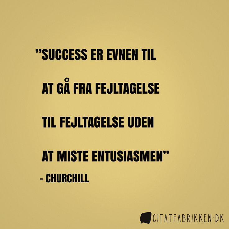 """Success er evnen til at gå fra fejltagelse til fejltagelse uden at miste entusiasmen"" Winston Churchill http://citatfabrikken.dk/citater/forfatter/winston-churchill/"