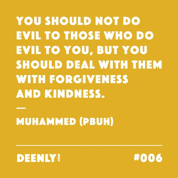 #006 - You should not do evil to those who do evil to you, but you should deal with them with forgiveness and kindness. – Muhammed (PBUH)