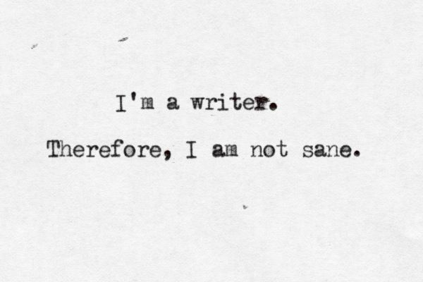 I'm a writer. Therefore, I am not sane.