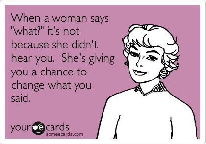"""""""when a woman says 'what?' it's not because she didn't hear you. she's giving you a chance to change what you said."""" haha so #true! funny ecard"""