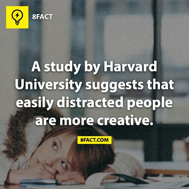 A study by Harvard University suggests that easily distracted people are more creative.
