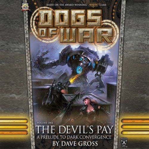 """The Devil's Pay: Dogs of War, Vol. One:   Samantha """"Sam"""" MacHorne and her Devil Dogs need a contract, and when one comes in that leads to the haunted Wythmoor Forest, the company moves out with warjacks and slug guns at the ready.... Sam and the Devil Dogs may be relaxing in Tarna, but it's not by choice - they'd rather be employed than resting up. When a dangerous job offer comes from """"the old man"""", Sam takes the Devil Dogs and their newest recruit, Dawson, on a perilous hunt to captu..."""
