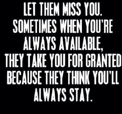 Let them miss you from time to time. They will never realize how much they enjoy having you there,  until you are no longer there.