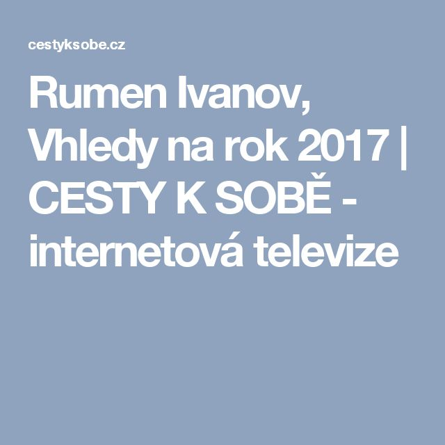 Rumen Ivanov, Vhledy na rok 2017 | CESTY K SOBĚ - internetová televize