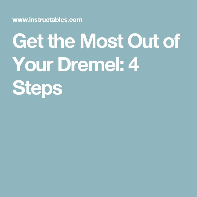 Get the Most Out of Your Dremel: 4 Steps