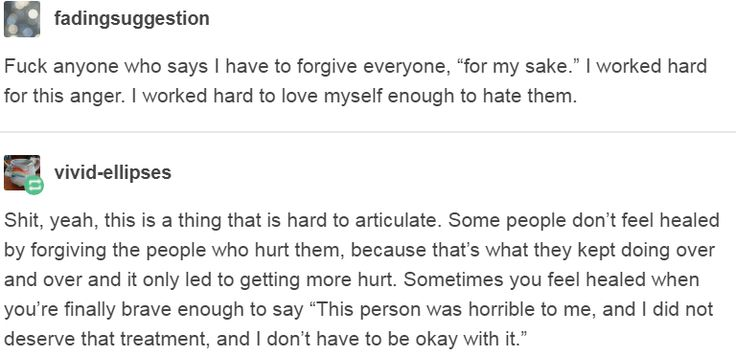 "THIS is so important for people to understand. And I'm a psych major, so I better not see anyone come at this saying ""psychology says forgiving is the only way to heal!"" because that's seriously not true. If it works for you and you feel better, that is WONDERFUL and I'm happy for you. But for some of us, forgiving is the reason we got hurt in the first place, repeatedly. This is also used as an excuse and often makes people who have survived abuse feel invalidated. I do NOT have to forgive…"