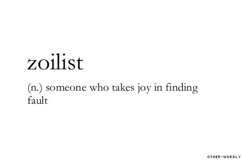 Zoilist: someone who takes joy in finding fault. Found at: other-wordly.tumblr.