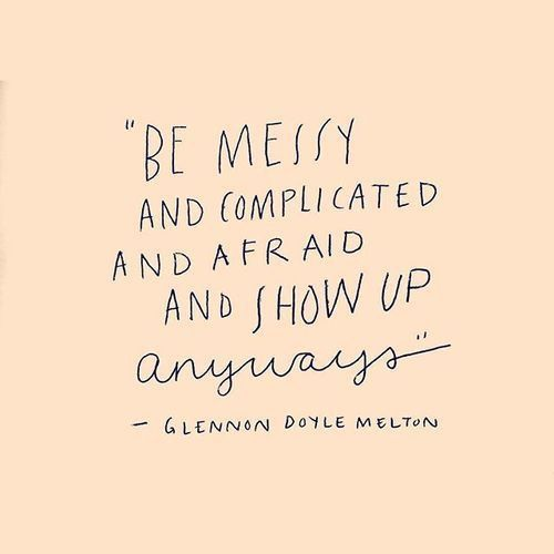 This Defines - Standing in One's Truth.....messy, complicated and afraid .....but show up ...watch what happens.