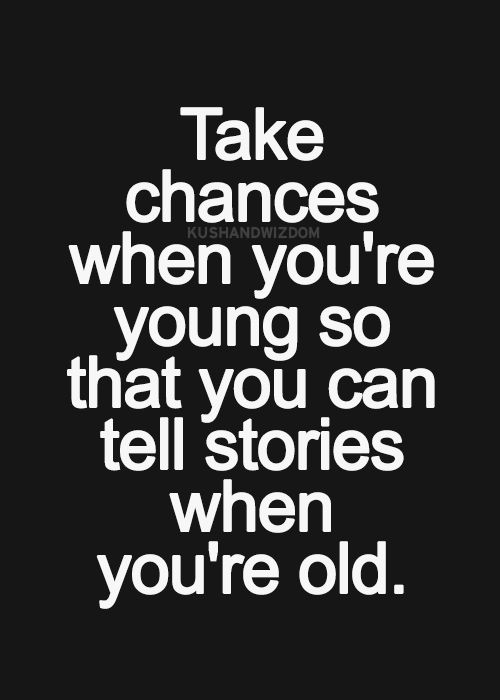 Take chances.