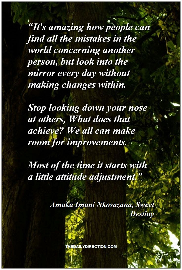 """""""It's amazing how people can find all the mistakes in the world concerning another person, but look into the mirror every day without making changes within. Stop looking down your nose at others, What does that achieve? We all can make room for improvements. Most of the time it starts with a little attitude adjustment."""" ― Amaka Imani Nkosazana, Sweet Destiny. Simply adoring this quote from Amaka Imani Nkosazana Visit http://www.thedailydirection.com/ for more awesome happiness images. ♡"""